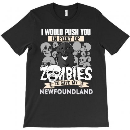I Would Push You In Font Of Zombies To Save My Newfoundland T-shirt Designed By Hung