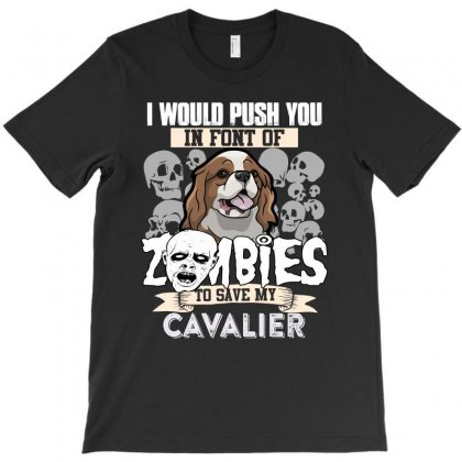 I Would Push You In Font Of Zombies To Save My Cavalier T-shirt Designed By Hung