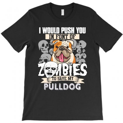 I Would Push You In Font Of Zombies To Save My Pulldog T-shirt Designed By Hung