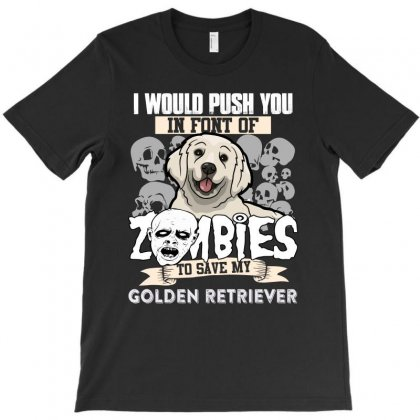 I Would Push You In Font Of Zombies To Save My Golden Retriever T-shirt Designed By Hung