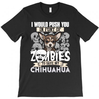 I Would Push You In Font Of Zombies To Save My Golden Chihuahua T-shirt Designed By Hung