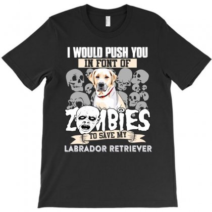 I Would Push You In Font Of Zombies To Save My Labrador Retriever T-shirt Designed By Hung