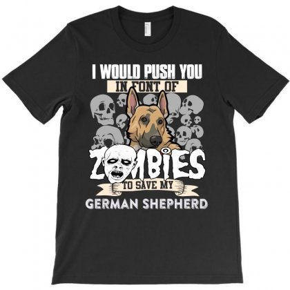 I Would Push You In Font Of Zombies To Save My German Shepherd T-shirt Designed By Hung