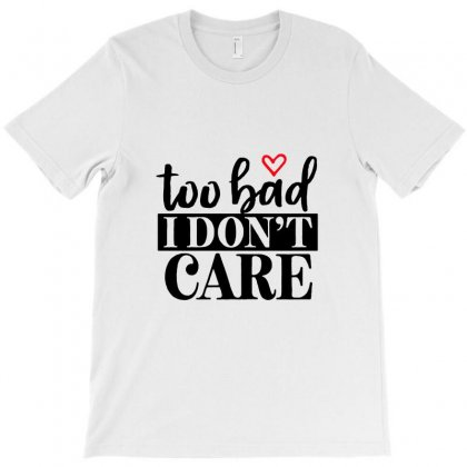 Too Bad I Don't Care T-shirt Designed By Teeshop
