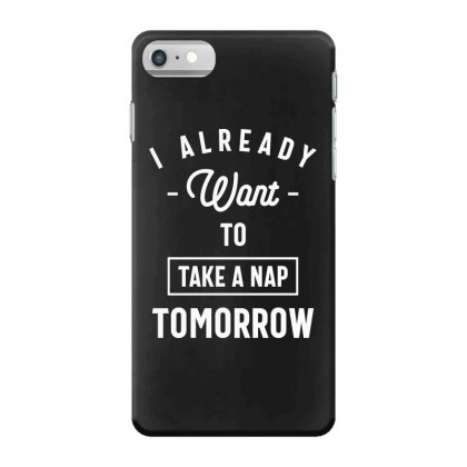 I Already Want To Take A Nap Tomorrow Funny Saying Gift Iphone 7 Case Designed By Cidolopez
