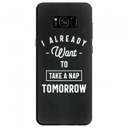 I Already Want To Take A Nap Tomorrow Funny Saying Gift Samsung Galaxy S8 Case Designed By Cidolopez