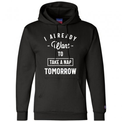 I Already Want To Take A Nap Tomorrow Funny Saying Gift Champion Hoodie Designed By Cidolopez