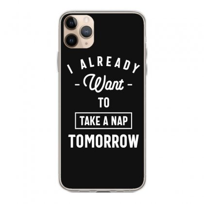 I Already Want To Take A Nap Tomorrow Funny Saying Gift Iphone 11 Pro Max Case Designed By Cidolopez