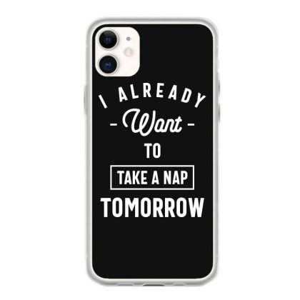 I Already Want To Take A Nap Tomorrow Funny Saying Gift Iphone 11 Case Designed By Cidolopez