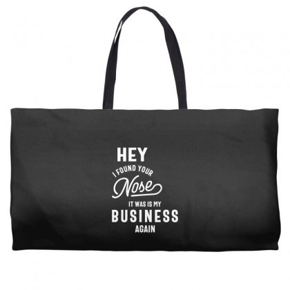 Hey I Found Your Nose It Was In My Business Again Sarcastic Shirt Weekender Totes Designed By Cidolopez
