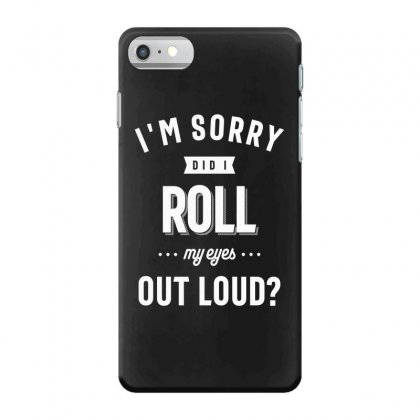 Funny I'm Sorry Did I Roll My Eyes Out Loud Iphone 7 Case Designed By Cidolopez