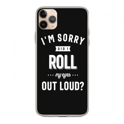 Funny I'm Sorry Did I Roll My Eyes Out Loud Iphone 11 Pro Max Case Designed By Cidolopez