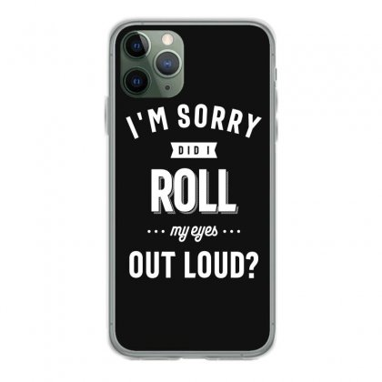 Funny I'm Sorry Did I Roll My Eyes Out Loud Iphone 11 Pro Case Designed By Cidolopez