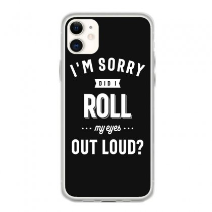 Funny I'm Sorry Did I Roll My Eyes Out Loud Iphone 11 Case Designed By Cidolopez