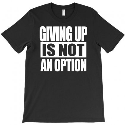 Giving Up Is Not An Option T-shirt Designed By Erryshop