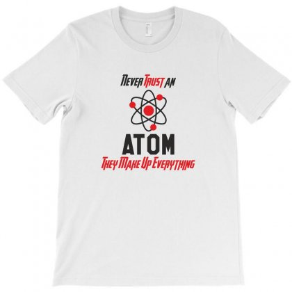 Never Trust An Atom They Make Up Everything Funny Science T-shirt Designed By Platinumshop