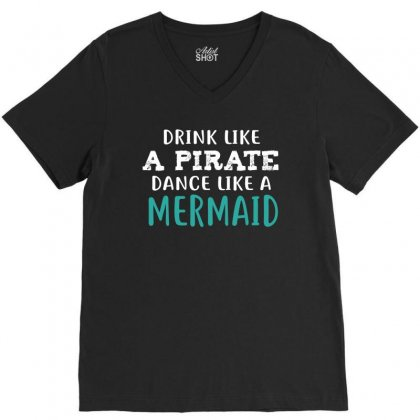 Drink Like A Pirate Dance Like A Mermaid V-neck Tee Designed By Cuser2324