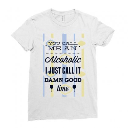 You Call Me An Alcoholic I Just Call It Damn Good Time Ladies Fitted T-shirt Designed By Estore