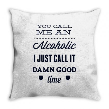 You Call Me An Alcoholic I Just Call It Damn Good Time Throw Pillow Designed By Estore