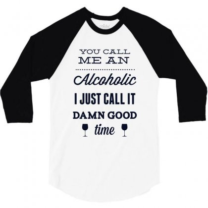 You Call Me An Alcoholic I Just Call It Damn Good Time 3/4 Sleeve Shirt Designed By Estore