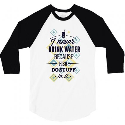 I Never Drink Water Because Fish Do Stuff In It 3/4 Sleeve Shirt Designed By Estore