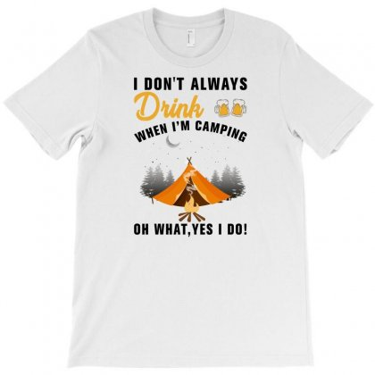 I Don't Always Drink When I'm Camping Oh What Yes I Do For Light T-shirt Designed By Gurkan