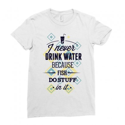 I Never Drink Water Because Fish Do Stuff In It Ladies Fitted T-shirt Designed By Estore