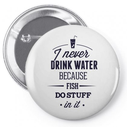 I Never Drink Water Because Fish Do Stuff In It Pin-back Button Designed By Estore