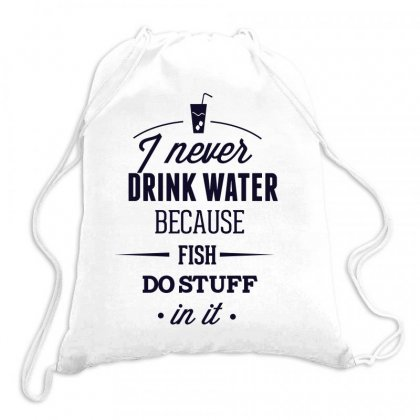 I Never Drink Water Because Fish Do Stuff In It Drawstring Bags Designed By Estore