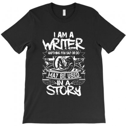I Am A Writer Anything You Say Or Do May Be Used In A Story T-shirt Designed By Ainazee Tees