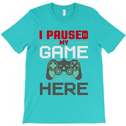 I Paused Ny Game To Be Here T-shirt Designed By Cuser2397