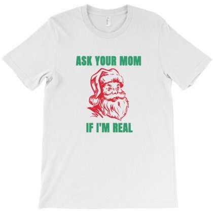 Funny Santa Christmas Ask Your Mom If I'm Real T-shirt Designed By Sr88