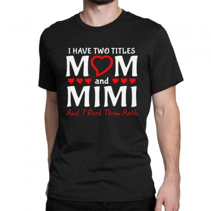 I Have Two Titles Mom And Mimi Classic T-shirt Designed By Creative Tees