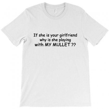 If She Is Your Girlfriend Why Is She Playing With My Mullet T-shirt Designed By Rodgergise