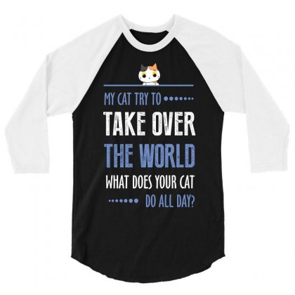 My Cat Try To Take Over The World What Does Your Cat Do All Day 3/4 Sleeve Shirt Designed By Wizarts
