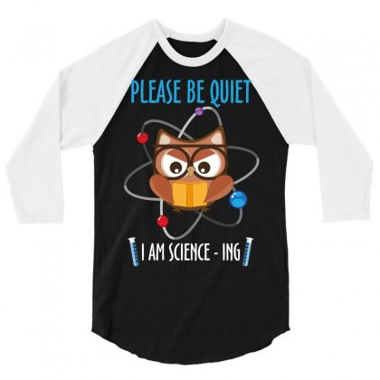 Please Be Quiet I Am Science Ing 3/4 Sleeve Shirt Designed By Wizarts