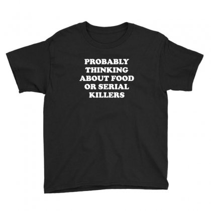 Probably Thinking About Food Or Serial Killers Youth Tee Designed By Sr88