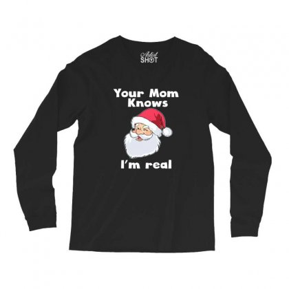 Your Mom Knows I'm Real Funny Santa Claus Christmas Long Sleeve Shirts Designed By Sr88