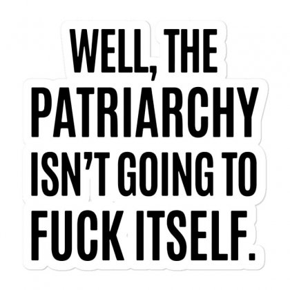 The Patriarchy Isn't Going To Fuck Itself Sticker Designed By Mirazjason