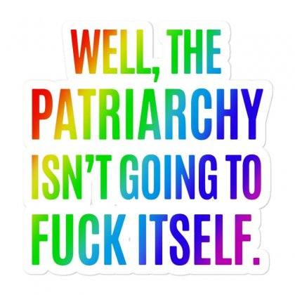 Well The Patriarchy Isn't Going To Fuck Itself   Rainbow Sticker Designed By Mirazjason
