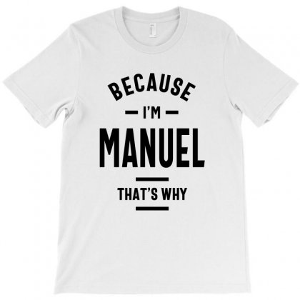 Because I'm Manuel Funny Novelty Gifts Name T-shirt Designed By Cidolopez