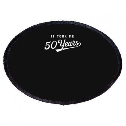 It Took Me 50 Years To Look This Good Funny Oval Patch Designed By Erryshop