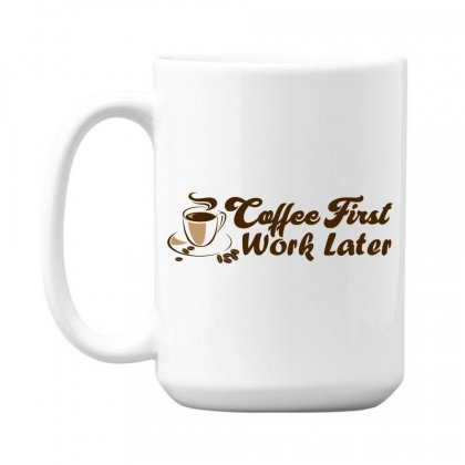 Coffee First Work Later 15 Oz Coffe Mug Designed By Rdcahya