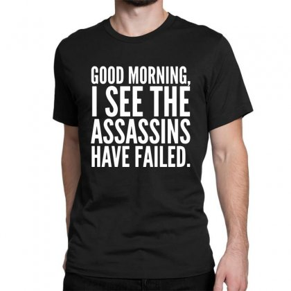 Good Morning I See The Assassins Have Failed Classic T-shirt Designed By Meganphoebe