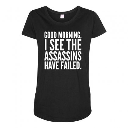 Good Morning I See The Assassins Have Failed Maternity Scoop Neck T-shirt Designed By Meganphoebe