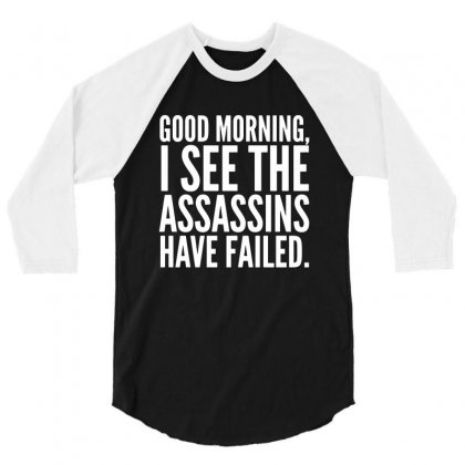 Good Morning I See The Assassins Have Failed 3/4 Sleeve Shirt Designed By Meganphoebe