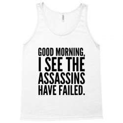 good morning i see the assassins have failed Tank Top | Artistshot