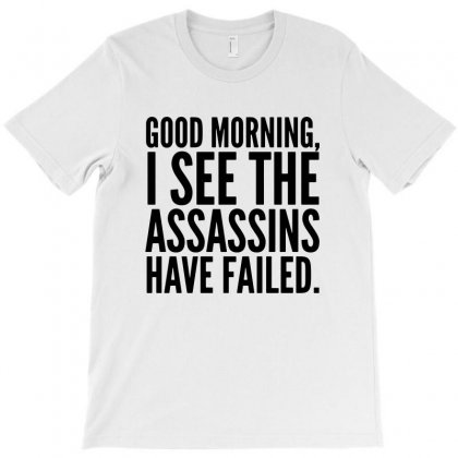 Good Morning I See The Assassins Have Failed T-shirt Designed By Meganphoebe
