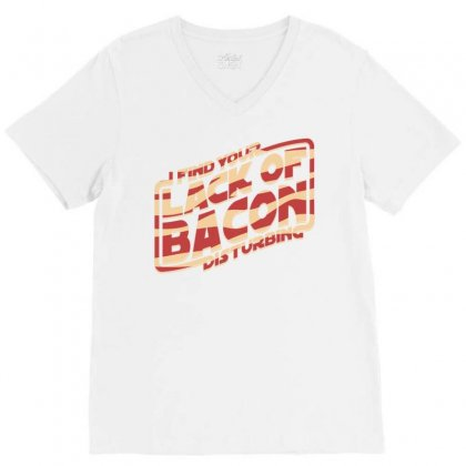 I Find Your Lack Of Bacon Disturbing V-neck Tee Designed By Daraart