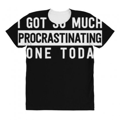 I Got So Much Procrastinating Done Today All Over Women's T-shirt Designed By Daraart